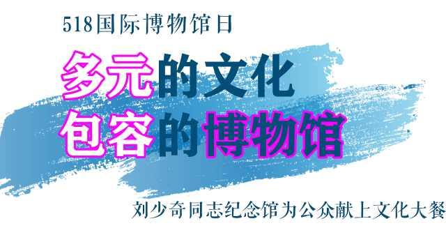 多元的文化,包容的博物馆!刘少奇纪念馆为公众献上文化大餐