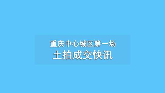 快讯!重庆首次集中土拍成交情况播报