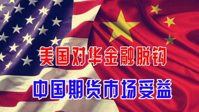 美国对华金融脱钩,中国期货市场受益