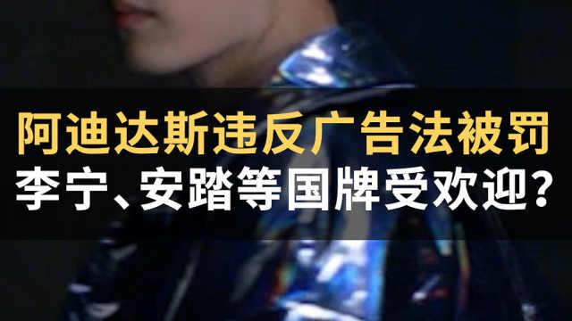 阿迪达斯违反广告法被罚,李宁、安踏等中国品牌更受欢迎?