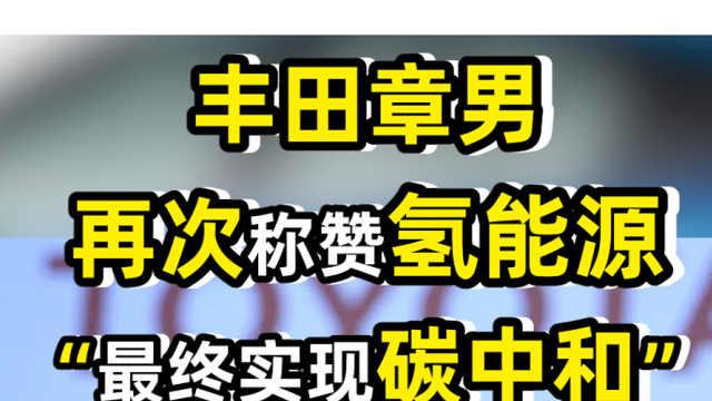"""丰田章男再次称赞氢能源   """"最终实现碳中和"""""""