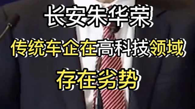 长安朱华荣称传统车企在高科技领域存在劣势