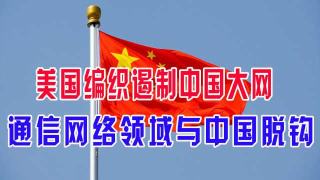 美国编织遏制中国大网,通信网络领域与中国脱钩