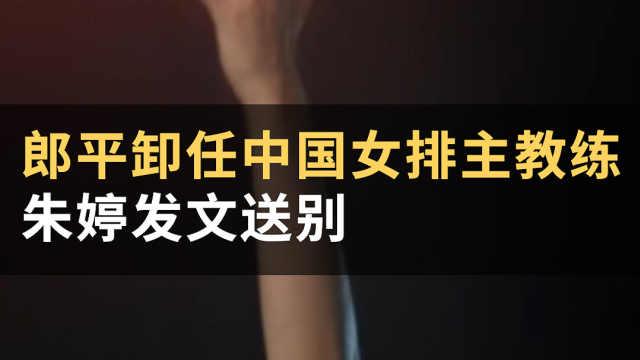 郎平卸任中国女排主教练,朱婷发文送别#WOW·热点#