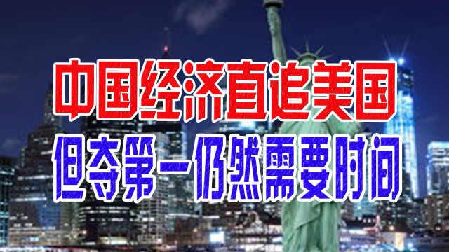 中国经济直追美国,但夺第一仍然需要时间