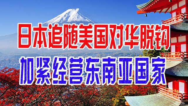 日本追随美国对华脱钩,加紧经营东南亚国家