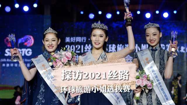 探访2021丝路环球旅游小姐选拔赛,小姐姐们惊艳全场!